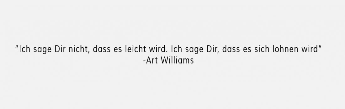 Ich sage Dir nicht, dass es leicht wird. Ich sage Dir, dass es sich lohnen wird.  –Art Williams